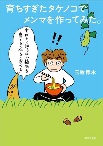 玉置標本『育ちすぎたタケノコでメンマを作ってみた。 実はよく知らない植物を育てる・採る・食べる』